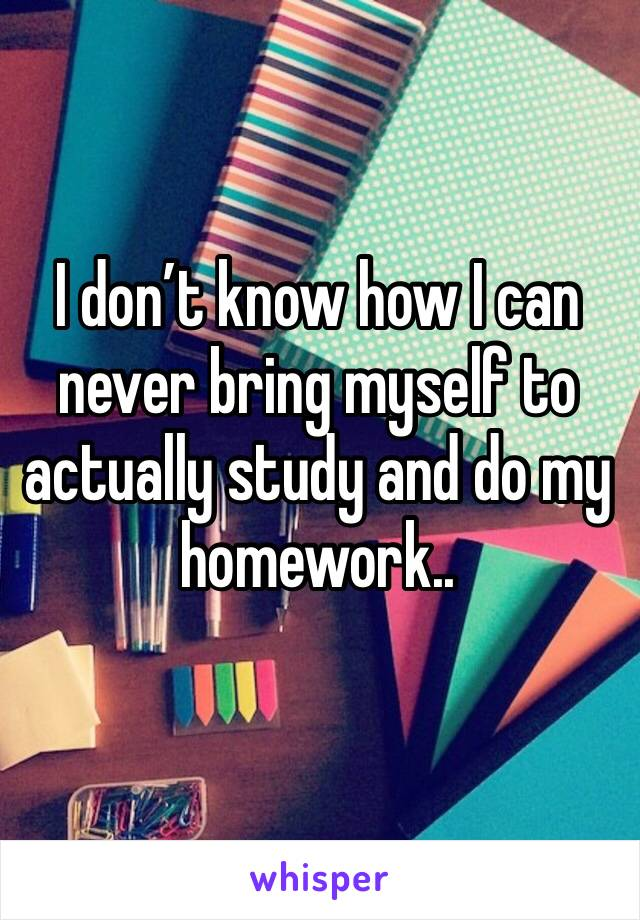 I don't know how I can never bring myself to actually study and do my homework..