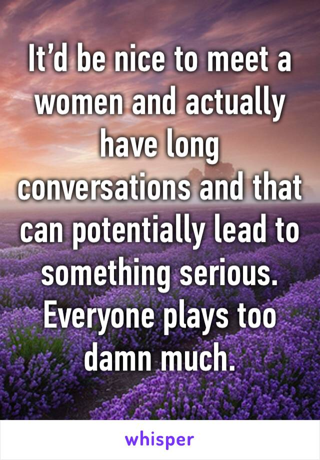 It'd be nice to meet a women and actually have long conversations and that can potentially lead to something serious.  Everyone plays too damn much.