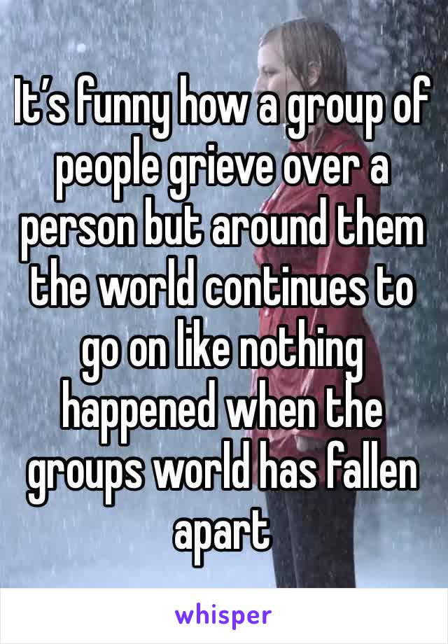 It's funny how a group of people grieve over a person but around them the world continues to go on like nothing happened when the groups world has fallen apart