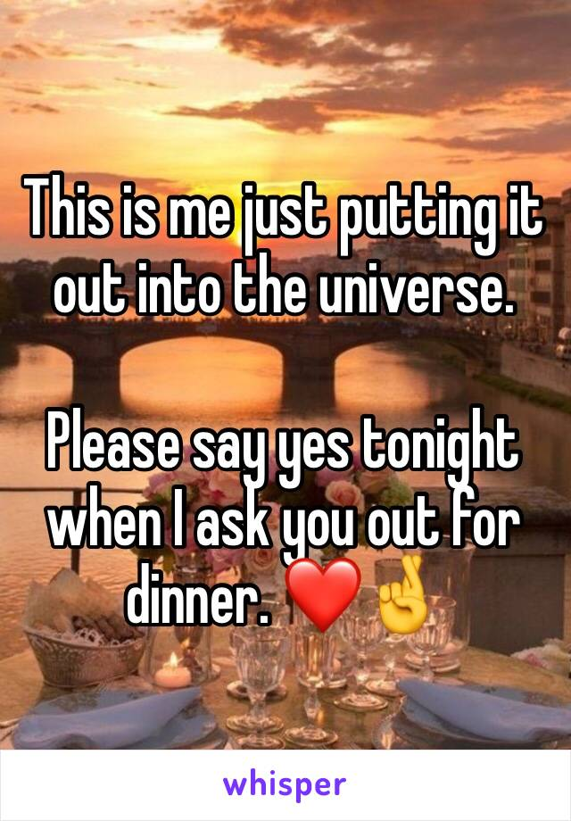 This is me just putting it out into the universe.  Please say yes tonight when I ask you out for dinner. ❤️🤞