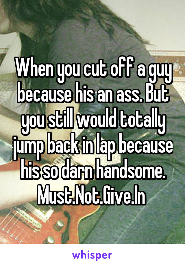 When you cut off a guy because his an ass. But you still would totally jump back in lap because his so darn handsome. Must.Not.Give.In