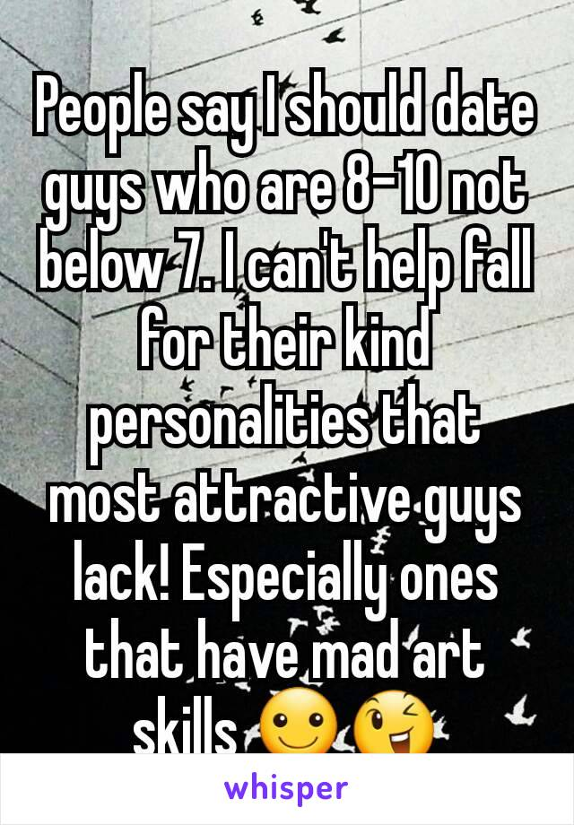 People say I should date guys who are 8-10 not below 7. I can't help fall for their kind personalities that most attractive guys lack! Especially ones that have mad art skills ☺😉