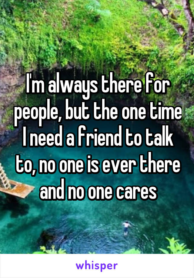 I'm always there for people, but the one time I need a friend to talk to, no one is ever there and no one cares