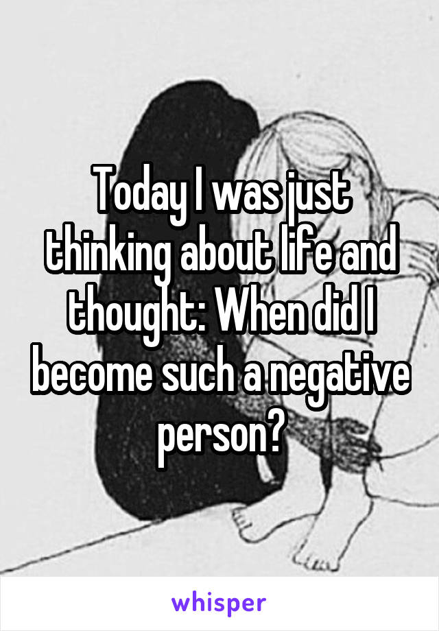 Today I was just thinking about life and thought: When did I become such a negative person?