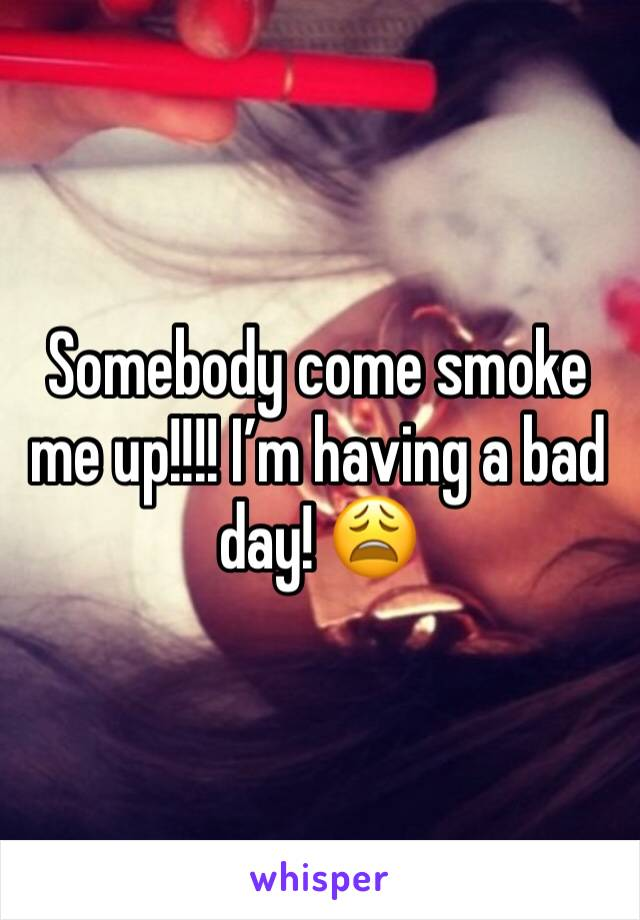 Somebody come smoke me up!!!! I'm having a bad day! 😩
