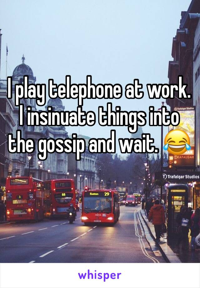 I play telephone at work. I insinuate things into the gossip and wait. 😂