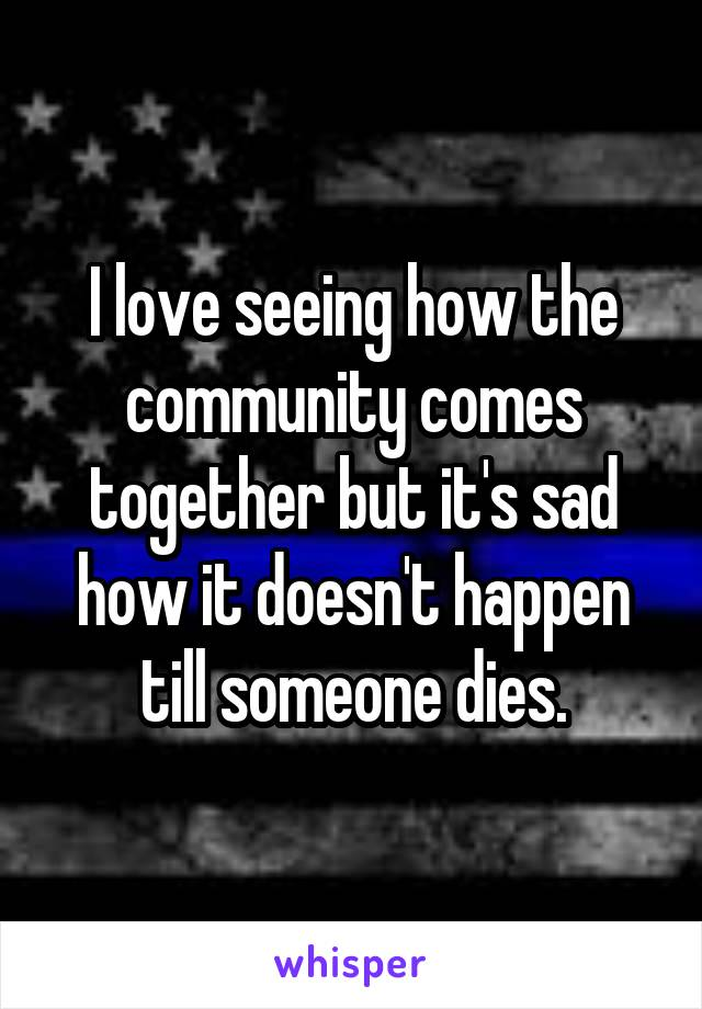 I love seeing how the community comes together but it's sad how it doesn't happen till someone dies.