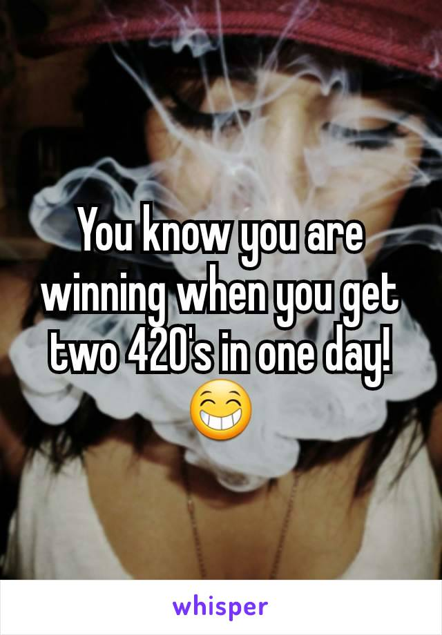 You know you are winning when you get two 420's in one day! 😁