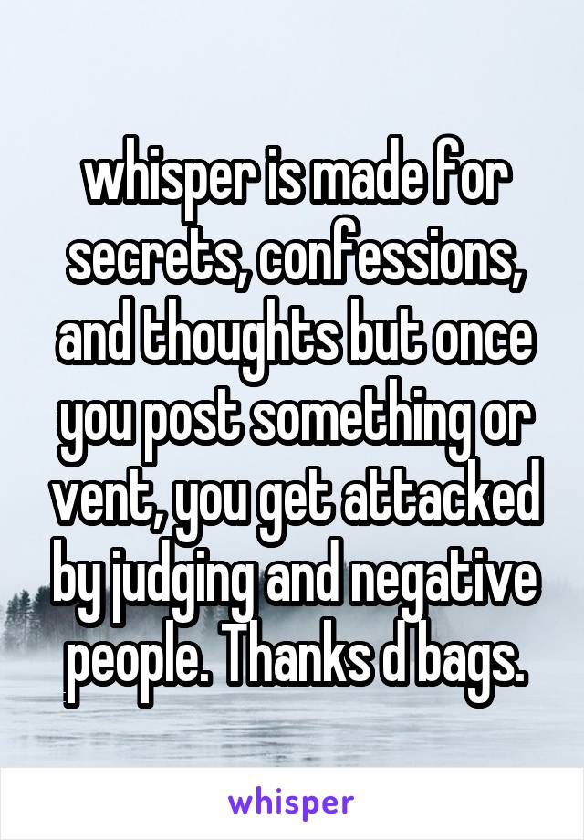 whisper is made for secrets, confessions, and thoughts but once you post something or vent, you get attacked by judging and negative people. Thanks d bags.
