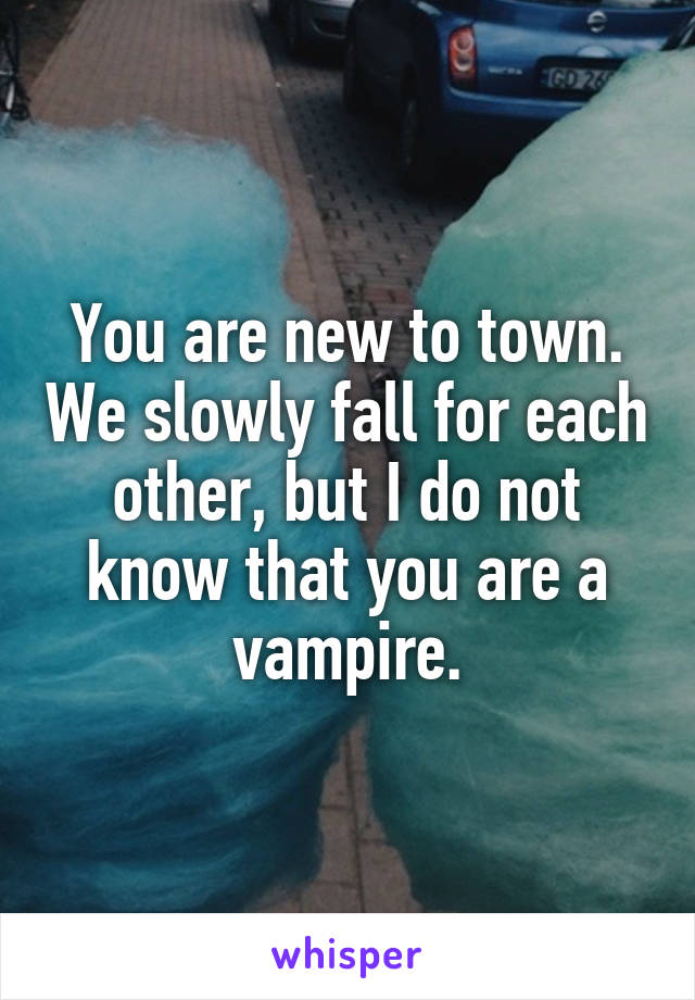 You are new to town. We slowly fall for each other, but I do not know that you are a vampire.