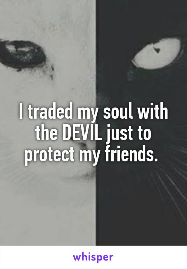 I traded my soul with the DEVIL just to protect my friends.