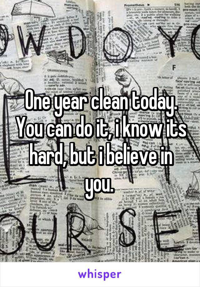 One year clean today. You can do it, i know its hard, but i believe in you.