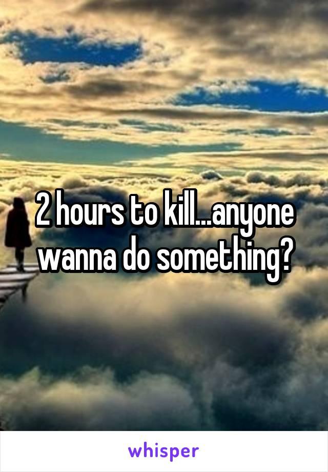 2 hours to kill...anyone wanna do something?