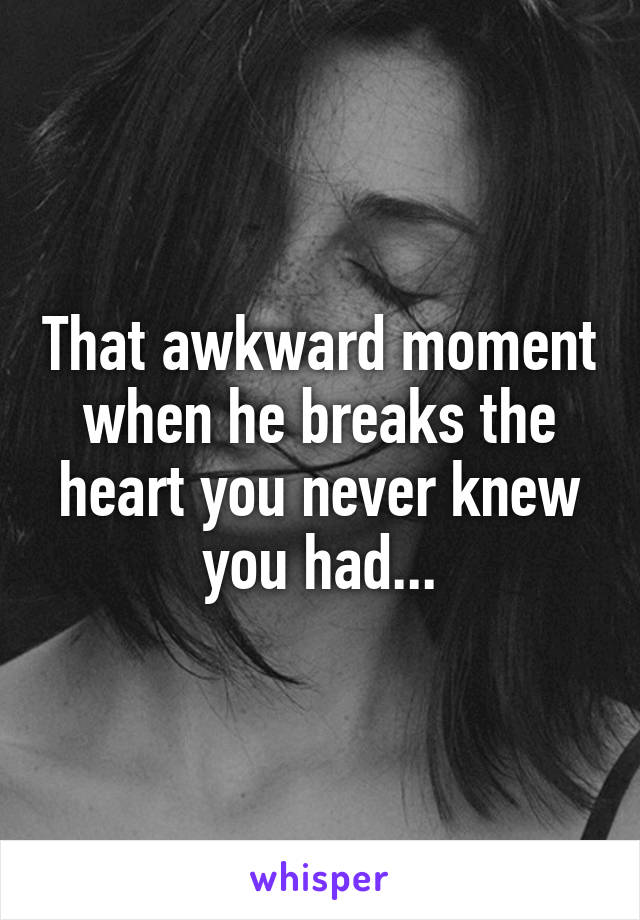 That awkward moment when he breaks the heart you never knew you had...
