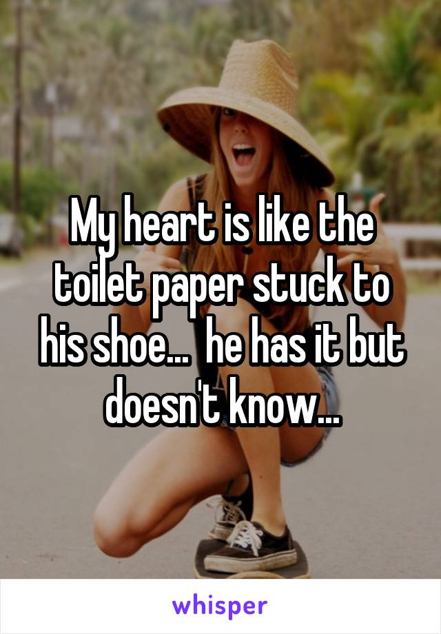 My heart is like the toilet paper stuck to his shoe...  he has it but doesn't know...