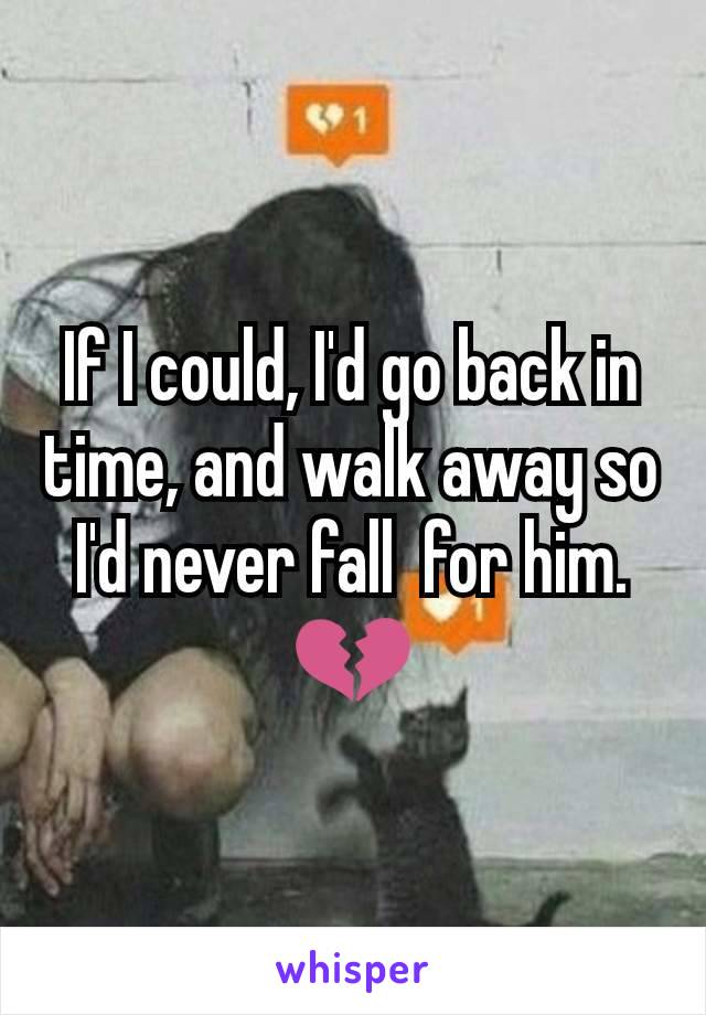If I could, I'd go back in time, and walk away so I'd never fall  for him. 💔