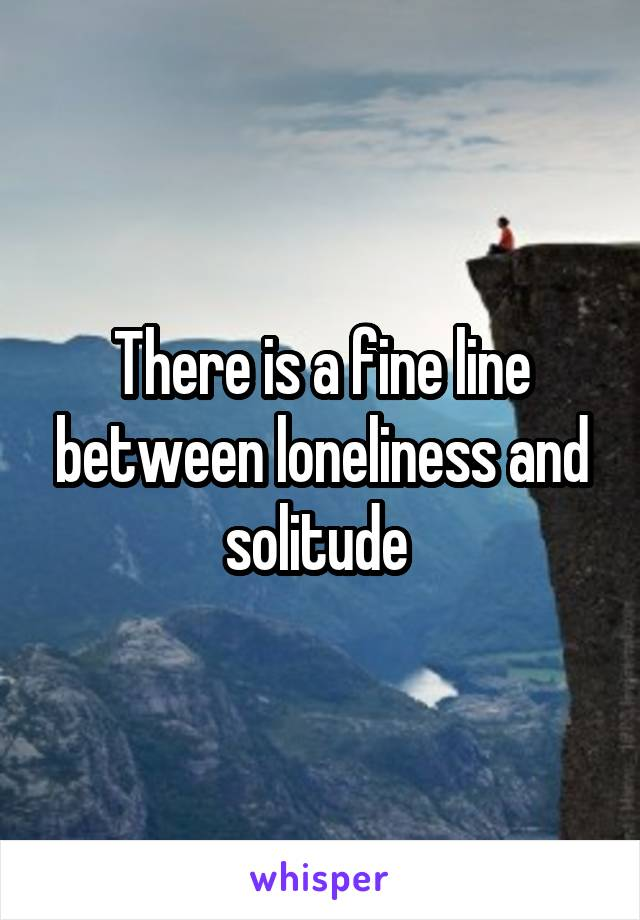 There is a fine line between loneliness and solitude