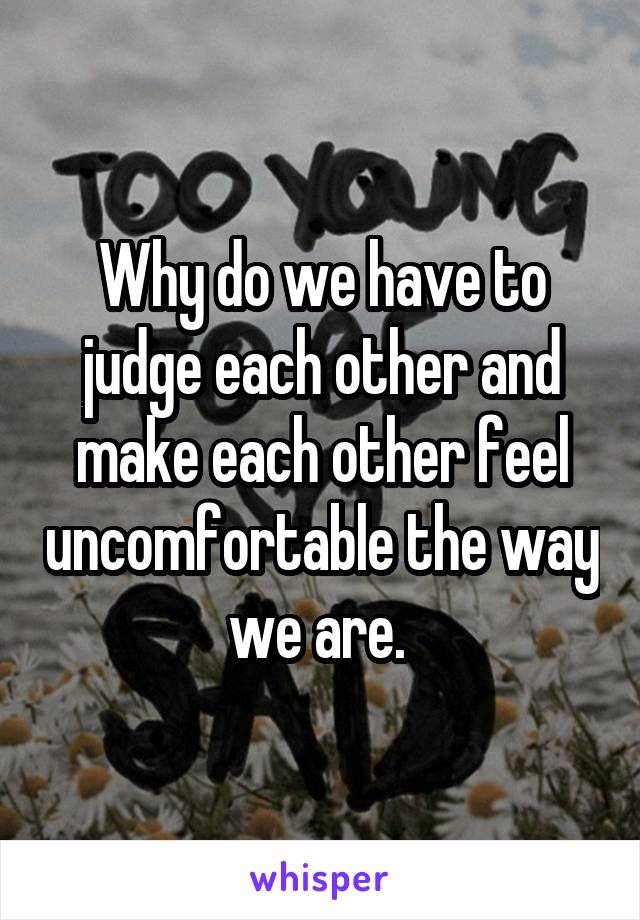 Why do we have to judge each other and make each other feel uncomfortable the way we are.