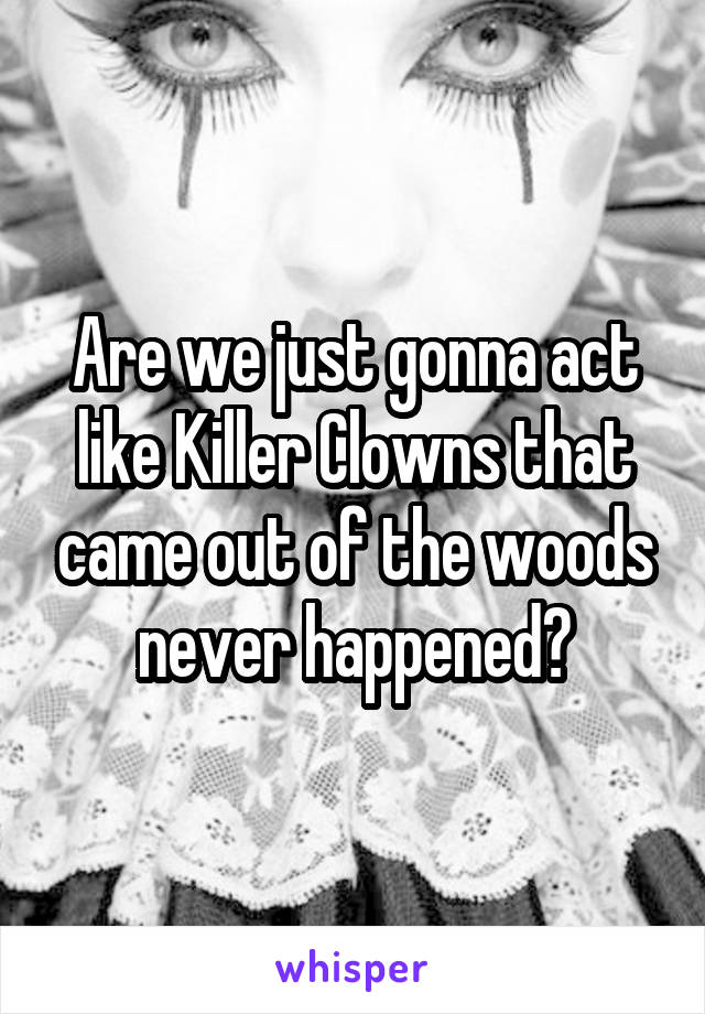 Are we just gonna act like Killer Clowns that came out of the woods never happened?