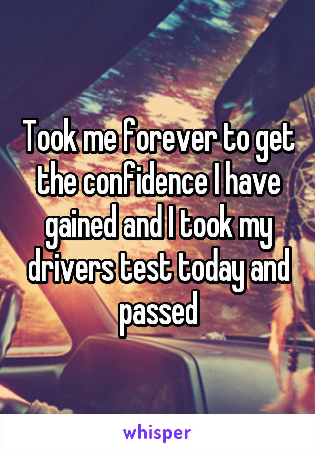 Took me forever to get the confidence I have gained and I took my drivers test today and passed