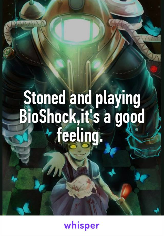 Stoned and playing BioShock,it's a good feeling.