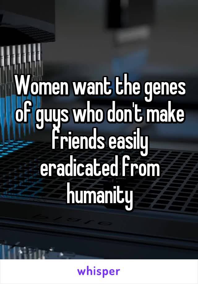 Women want the genes of guys who don't make friends easily eradicated from humanity