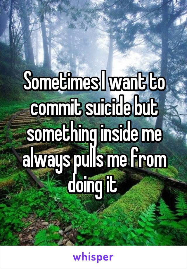 Sometimes I want to commit suicide but something inside me always pulls me from doing it