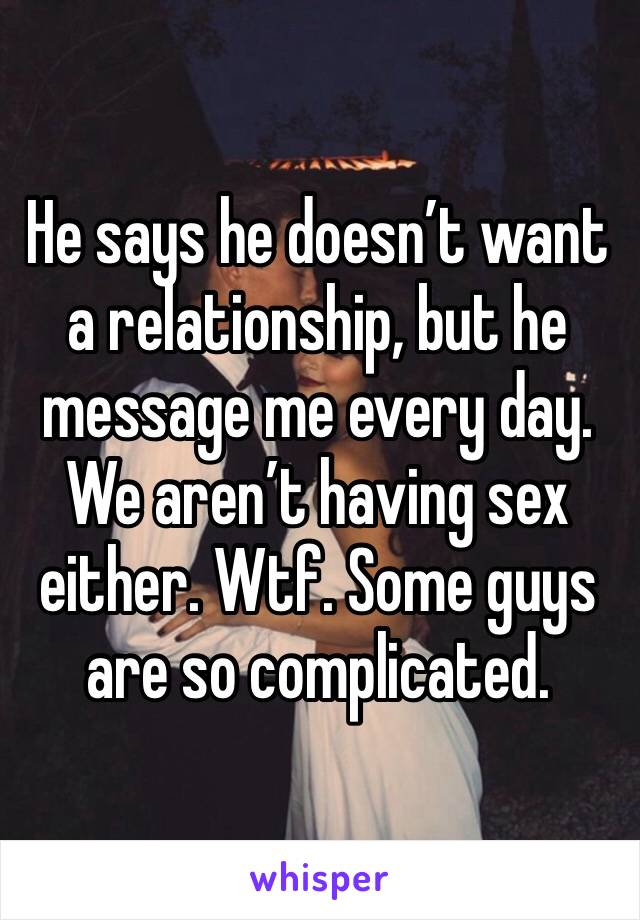 He says he doesn't want a relationship, but he message me every day. We aren't having sex either. Wtf. Some guys are so complicated.