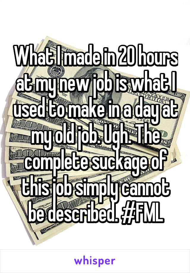 What I made in 20 hours at my new job is what I used to make in a day at my old job. Ugh. The complete suckage of this job simply cannot be described. #FML
