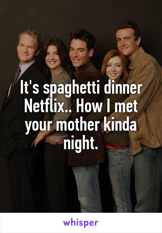 It's spaghetti dinner Netflix.. How I met your mother kinda night.