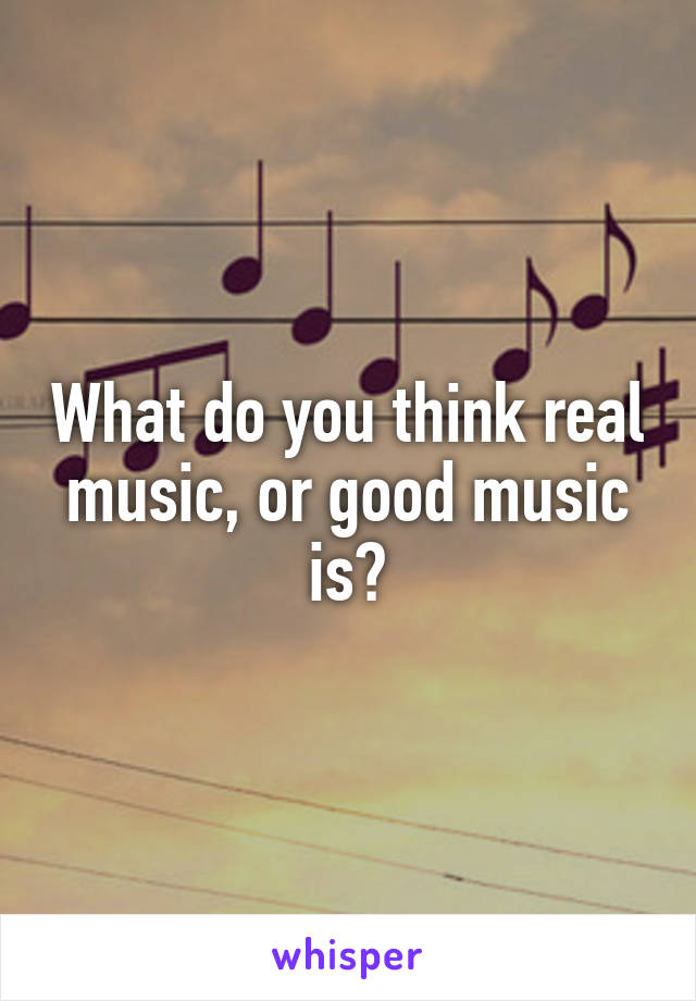 What do you think real music, or good music is?