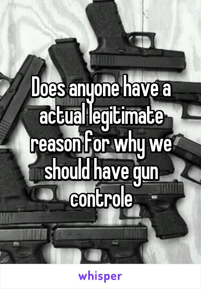 Does anyone have a actual legitimate reason for why we should have gun controle