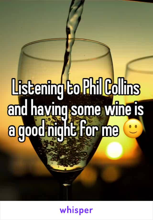 Listening to Phil Collins and having some wine is a good night for me 🙂