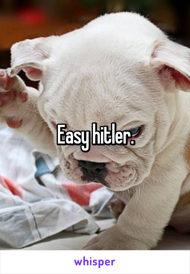 Easy hitler.