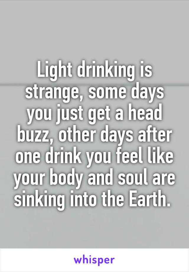 Light drinking is strange, some days you just get a head buzz, other days after one drink you feel like your body and soul are sinking into the Earth.