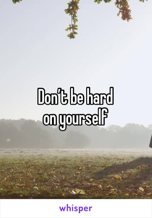 Don't be hard on yourself