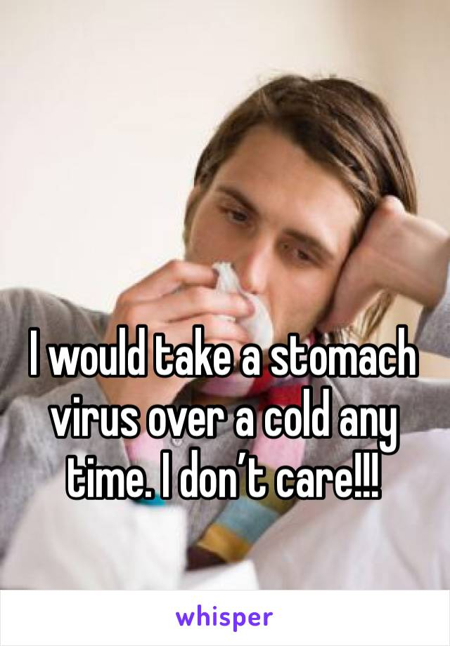 I would take a stomach virus over a cold any time. I don't care!!!