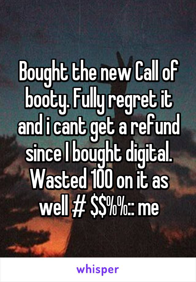 Bought the new Call of booty. Fully regret it and i cant get a refund since I bought digital. Wasted 100 on it as well # $$%%:: me