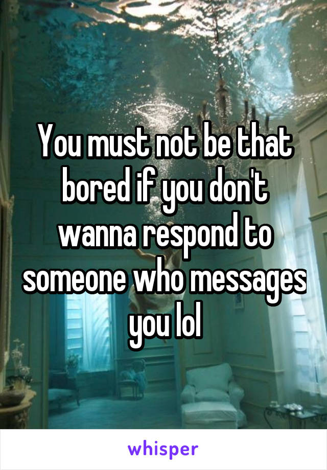 You must not be that bored if you don't wanna respond to someone who messages you lol