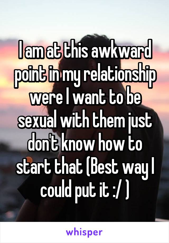 I am at this awkward point in my relationship were I want to be sexual with them just don't know how to start that (Best way I could put it :/ )