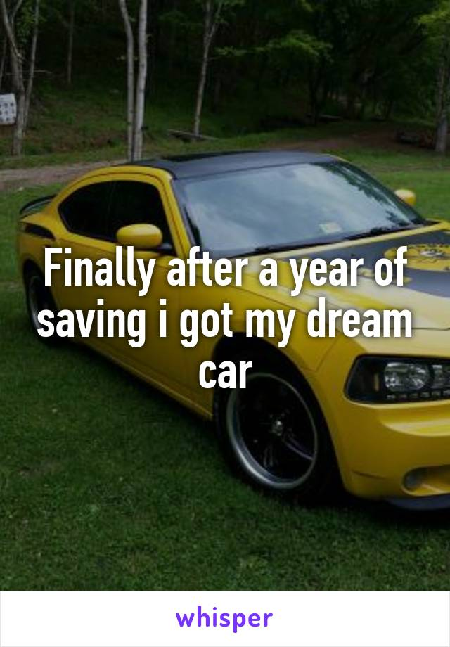 Finally after a year of saving i got my dream car