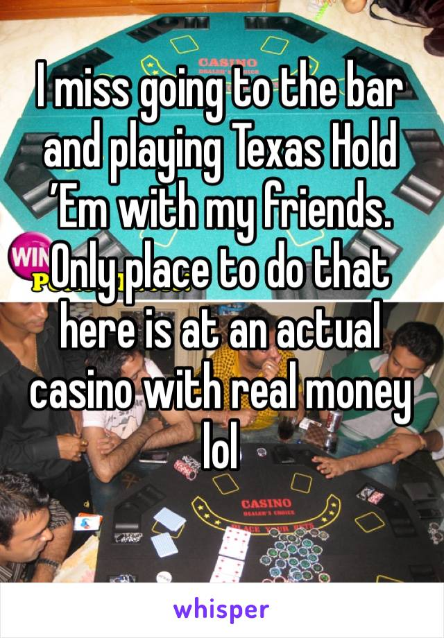 I miss going to the bar and playing Texas Hold 'Em with my friends. Only place to do that here is at an actual casino with real money lol