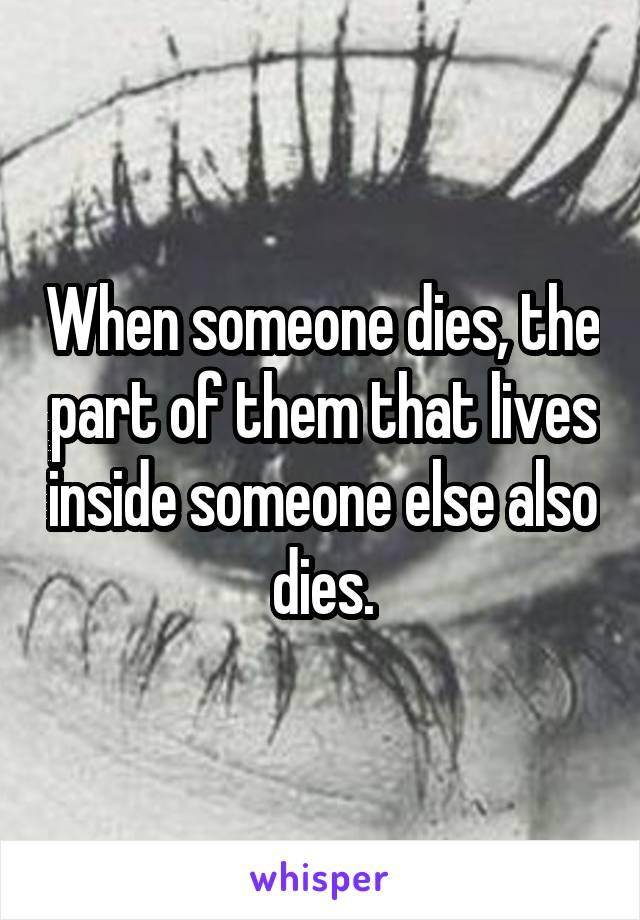 When someone dies, the part of them that lives inside someone else also dies.