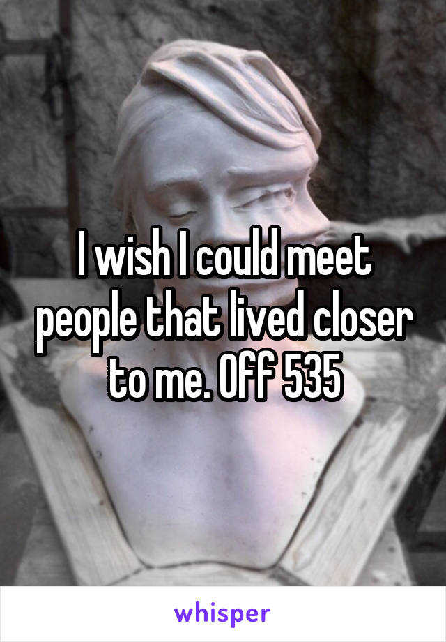I wish I could meet people that lived closer to me. Off 535