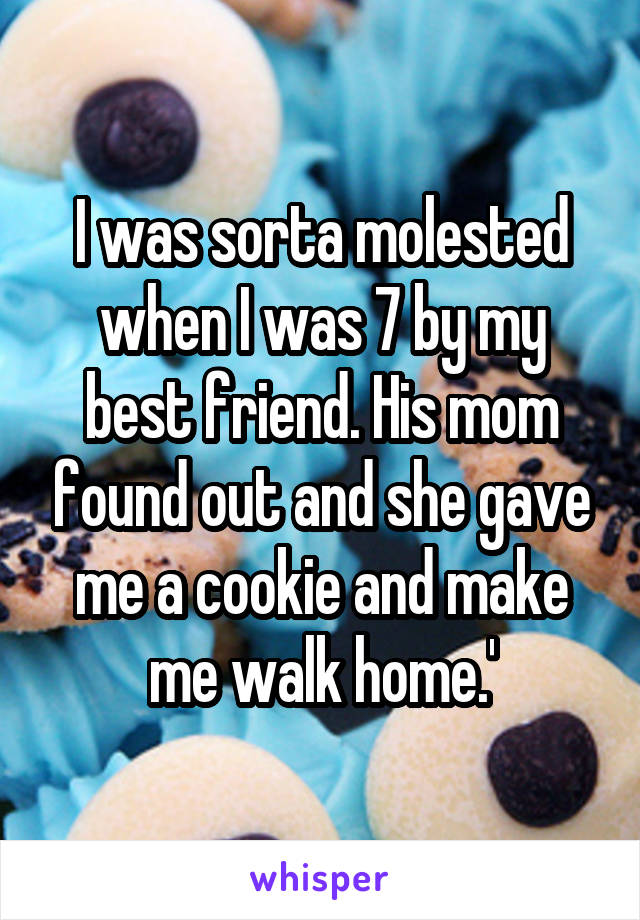 I was sorta molested when I was 7 by my best friend. His mom found out and she gave me a cookie and make me walk home.'