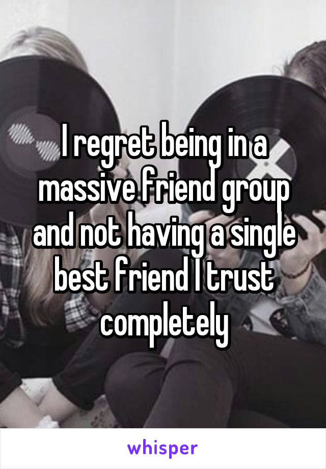 I regret being in a massive friend group and not having a single best friend I trust completely