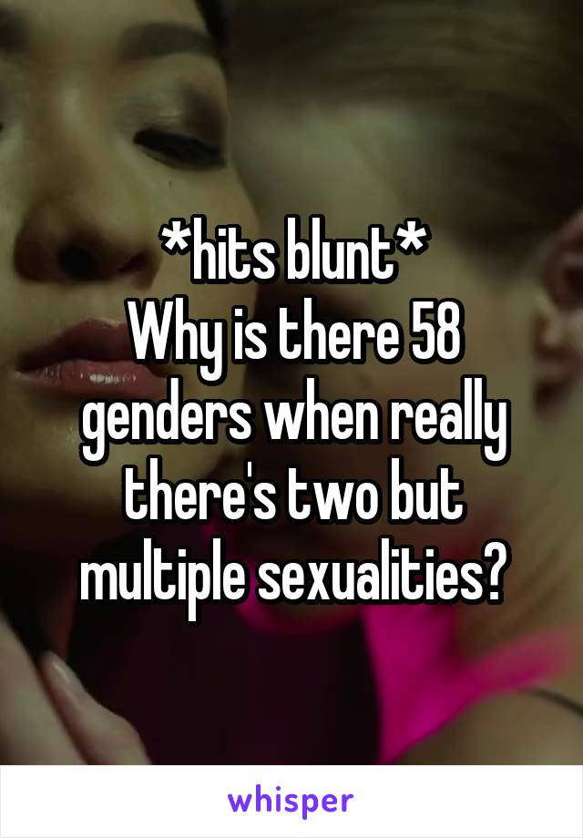 *hits blunt* Why is there 58 genders when really there's two but multiple sexualities?