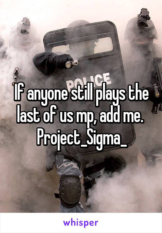 If anyone still plays the last of us mp, add me.  Project_Sigma_