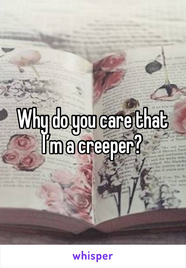 Why do you care that I'm a creeper?