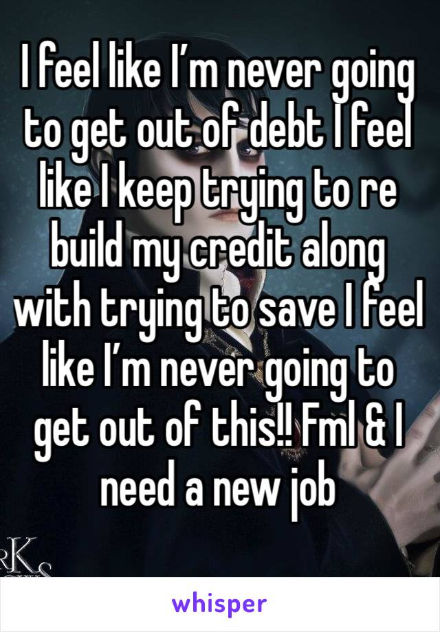 I feel like I'm never going to get out of debt I feel like I keep trying to re build my credit along with trying to save I feel like I'm never going to get out of this!! Fml & I need a new job